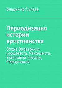 Владимир Сулаев -Периодизация истории христианства