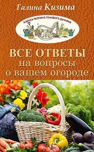 Галина Кизима -Все ответы на вопросы о вашем огороде