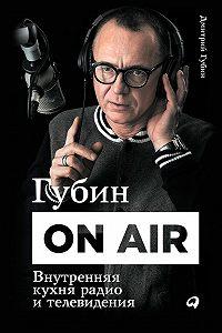 Дмитрий Губин - Губин ON AIR: Внутренняя кухня радио и телевидения