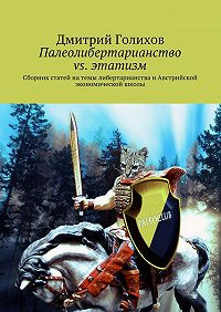 Дмитрий Голихов - Палеолибертарианство vs. этатизм. Сборник статей натемы либертарианства иАвстрийской экономической школы