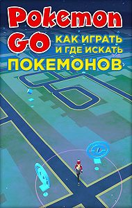 Коллектив авторов -Pokemon Go. Как играть и где искать покемонов