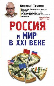 Дмитрий Тренин - Россия и мир в XXI веке