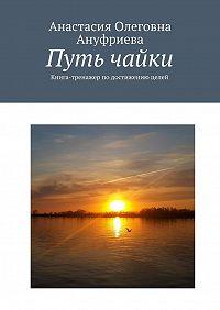 Анастасия Ануфриева -Путь чайки. Книга-тренажер подостижению целей
