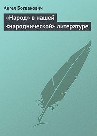 Ангел Богданович -«Народ» в нашей «народнической» литературе