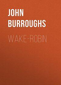 John Burroughs -Wake-Robin
