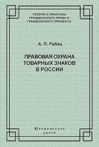 Анна Рабец - Правовая охрана товарных знаков в России