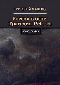 Григорий Жадько -Россия вогне. Трагедия 1941-го