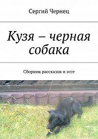 Сергий Чернец -Кузя – черная собака. Сборник рассказов иэссе