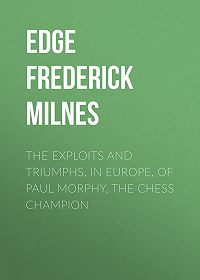 Frederick Edge -The Exploits and Triumphs, in Europe, of Paul Morphy, the Chess Champion