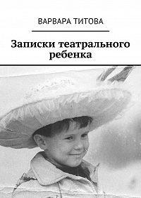 Варвара Титова -Записки театрального ребенка