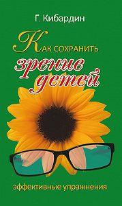 Геннадий Кибардин - Как сохранить зрение детей. Эффективные упражнения