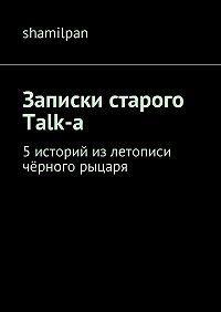 Shamilpan -Записки старого Talk-a. 5историй излетописи чёрного рыцаря