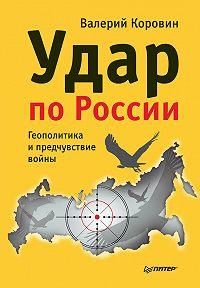 Валерий Коровин -Удар по России. Геополитика и предчувствие войны