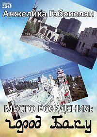 Анжелика Габриелян - Место рождения: город Баку (сборник)
