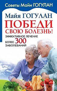 Майя Гогулан -Победи свою болезнь! Эффективное лечение более 300 заболеваний
