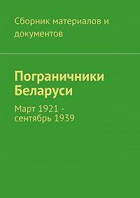 Коллектив авторов -Пограничники Беларуси. Март 1921 – сентябрь1939