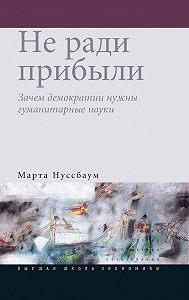 Марта Нуссбаум - Не ради прибыли. Зачем демократии нужны гуманитарные науки