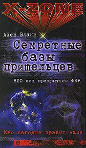Алек Бланк -Секретные базы пришельцев. НЛО под прикрытием ФБР