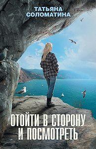 Татьяна Соломатина -Отойти в сторону и посмотреть