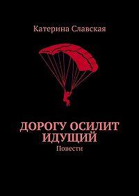 Катерина Славская -Дорогу осилит идущий. Повести