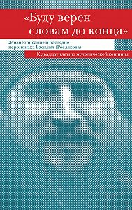 Сборник - «Буду верен словам до конца». Жизнеописание и наследие иеромонаха Василия (Рослякова)