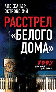 Александр Островский -Расстрел «Белого дома». Черный Октябрь 1993 года
