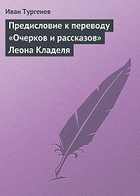Иван Тургенев - Предисловие к переводу «Очерков и рассказов» Леона Кладеля