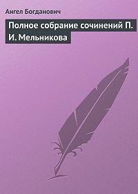 Ангел Богданович -Полное собрание сочинений П.И.Мельникова