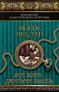Морис Леблан -Арсен Люпен – джентльмен-грабитель (сборник)