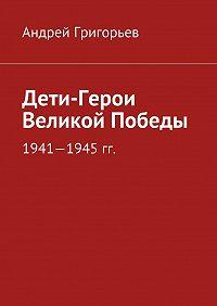 Андрей Григорьев -Дети-Герои Великой Победы