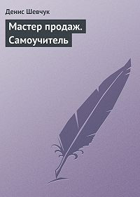 Денис Шевчук -Мастер продаж. Самоучитель