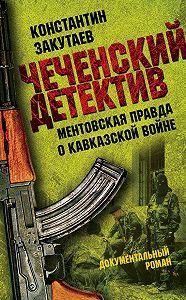 Константин Закутаев - Чеченский детектив. Ментовская правда о кавказской войне