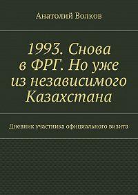 Анатолий Волков -1993. Снова вФРГ. Ноуже изнезависимого Казахстана