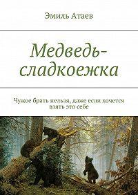 Эмиль Атаев -Медведь-сладкоежка. Чужое брать нельзя, даже если хочется взять этосебе