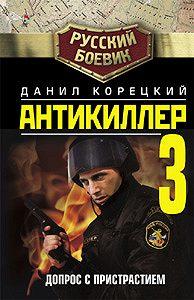 Данил Корецкий -Антикиллер-3: Допрос с пристрастием