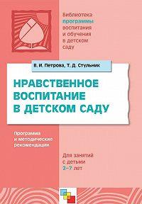 Т. Д. Стульник, В. И. Петрова - Нравственное воспитание в детском саду. Программа и методические рекомендации. Для детей 2-7 лет