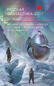 Василий Головачев -Русская фантастика – 2017. Том 1 (сборник)