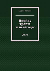 Садула Патахов -Пройду тропы иневзгоды. Стихи