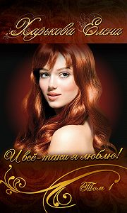 Елена Харькова - И всё-таки я люблю тебя! Том 1