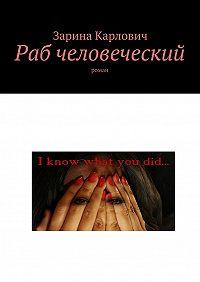 Зарина Карлович -Раб человеческий. Роман