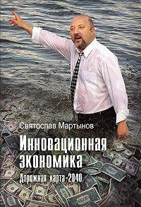 Святослав Мартынов - Инновационная экономика. Дорожная карта – 2040