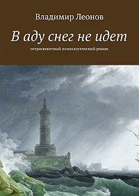 Владимир Леонов -В аду снег не идет. Остросюжетный психологический роман