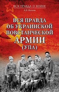 Андрей Валерьевич Козлов -Вся правда об Украинской повстанческой армии (УПА)