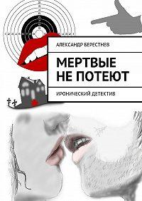 Александр Берестнев -Мертвые непотеют