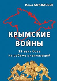 Илья Афанасьев -Крымские войны. 22века боев нарубеже цивилизаций