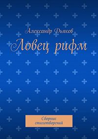 Александр Дьяков -Ловецрифм. Сборник стихотворений