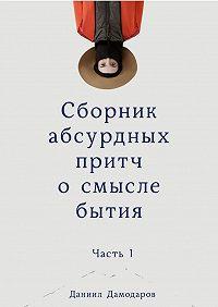 Даниил Дамодаров -Сборник абсурдных притч осмысле бытия. Часть1