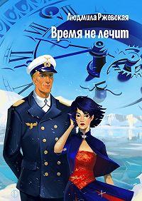 Людмила Ржевская -Время нелечит