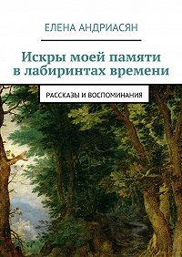 Елена Андриасян -Искры моей памяти влабиринтах времени. Рассказы ивоспоминания