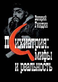 Валерий Петрович Гиндин -Психиатрия: мифы и реальность